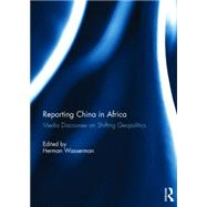 Reporting China in Africa: Media Discourses on Shifting Geopolitics by Wasserman; Herman, 9781138822719