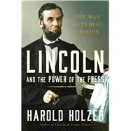 Lincoln and the Power of the Press The War for Public Opinion by Holzer, Harold, 9781439192719