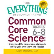 The Everything Guide to Common Core Science Grades 6-8 by Bloomfield, Laurie, 9781440592720