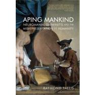 Aping Mankind: Neuromania, Darwinitis and the Misrepresentation of Humanity by Tallis; Raymond, 9781844652723
