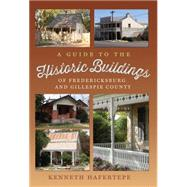 A Guide to the Historic Buildings of Fredericksburg and Gillespie County by Hafertepe, Kenneth, 9781623492724