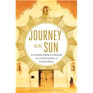 Journey to the Sun Junipero Serra's Dream and the Founding of California by Orfalea, Gregory, 9781451642728