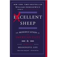 Excellent Sheep The Miseducation of the American Elite and the Way to a Meaningful Life by Deresiewicz, William, 9781476702728