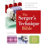 The Serger's Technique Bible The Complete Guide to Serging and Decorative Stitching by Hincks, Julia, 9781250042729