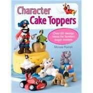 Character Cake Toppers: Over 65 Design Ideas for Fondant Sugar Models by Parrish, Maisie, 9781446302729