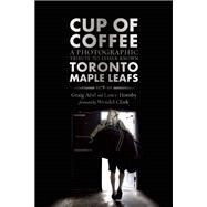 Cup of Coffee A Photographic Tribute to Lesser Known Toronto Maple Leafs, 1978-99 by Abel, Graig; Hornby, Lance; Clark, Wendel, 9781770412729