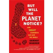 But Will the Planet Notice? How Smart Economics Can Save the World by Wagner, Gernot, 9780809032730