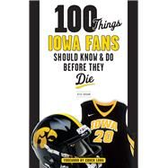 100 Things Iowa Fans Should Know & Do Before They Die by Brown, Rick, 9781629372730