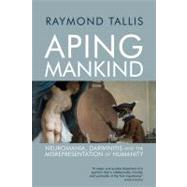Aping Mankind: Neuromania, Darwinitis and the Misrepresentation of Humanity by Tallis; Raymond, 9781844652730
