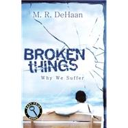 Broken Things: Why We Suffer by Dehaan, M. R., 9781627072731