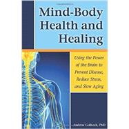 Mind-body Health and Healing: Using the Power of the Brain to Prevent Disease, Reduce Stress, and Slow Aging by Goliszek, Andrew, 9781937612733