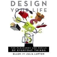 Design Your Life : The Pleasures and Perils of Everyday Things by Lupton, Ellen; Lupton, Julia, 9780312532734