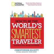How to Be the World's Smartest Traveler (and Save Time, Money, and Hassle) by ELLIOTT, CHRISTOPHER, 9781426212734