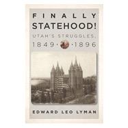 Finally Statehood! Utah's Struggles, 1849-1896 by Lyman, Edward Leo, 9781560852735