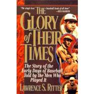 The Glory of Their Times: The Story of the Early Days of Baseball Told My the Men Who Played It by Ritter, Lawrence S., 9780688112738