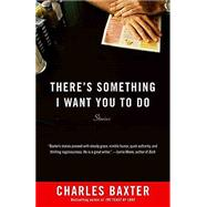 There's Something I Want You to Do by Baxter, Charles, 9780804172738