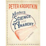 Modern Science and Anarchy by Kropotkin, Peter; Mckay, Iain, 9781849352741