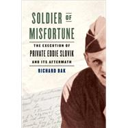 Soldier of Misfortune: The Execution of Private Eddie Slovik and Its Aftermath by Bak, Richard, 9780306822742