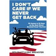 I Don't Care if We Never Get Back 30 Games in 30 Days on the Best Worst Baseball Road Trip Ever by Blatt, Ben; Brewster, Eric, 9780802122742