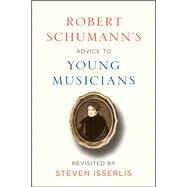 Robert Schumann's Advice to Young Musicians by Schumann, Robert; Isserlis, Steven; Isserlis, Steven (CON), 9780226482743