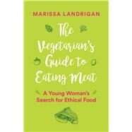 The Vegetarian's Guide to Eating Meat A Young Woman's Search for Ethical Food by Landrigan, Marissa, 9781771642743