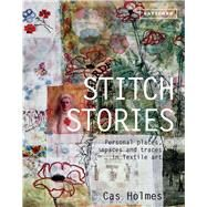 Stitch Stories Personal Places, Spaces and Traces in Textile Art by Holmes, Cas, 9781849942744