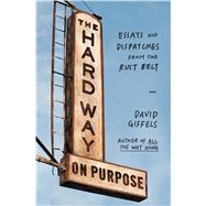 The Hard Way on Purpose Essays and Dispatches from the Rust Belt by Giffels, David, 9781451692747