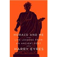 Horace and Me Life Lessons from an Ancient Poet by Eyres, Harry, 9780374172749