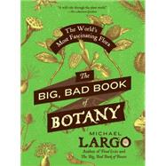 The Big, Bad Book of Botany: The World's Most Fascinating Flora by Largo, Michael; Bauer, Margie; Bettendorf, Kristi; Borland, Beverly; Bota, Silvia, 9780062282750