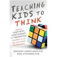 Teaching Kids to Think: Raising Confident, Independent, and Thoughtful Children in an Age of Instant Gratification by Sweetland, Darlene; Stolberg, Ron, 9781492602750