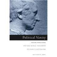 Political Vanity: Adam Ferguson on the Moral Tensions of Early Capitalism by Arbo, Matthew B., 9781451482751