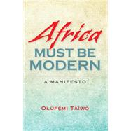 Africa Must Be Modern: A Manifesto by Taiwo, Olufemi, 9780253012753