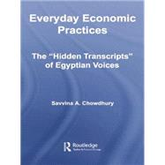Everyday Economic Practices: The 'Hidden Transcripts' of Egyptian Voices by Chowdhury; Savvina, 9780415542753