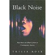 Black Noise : Rap Music and Black Culture in Contemporary America by Rose, Tricia, 9780819562753