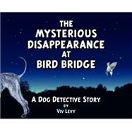 The Mysterious Disappearance at Bird Bridge: A Dog Detective Story by Levy, Viv, 9780906362754