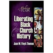 Liberating Black Church History: Making It Plain by Floyd-Thomas, Juan M., 9780687332755