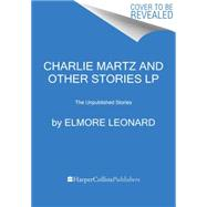Charlie Martz and Other Stories: The Unpublished Stories by Leonard, Elmore, 9780062392756