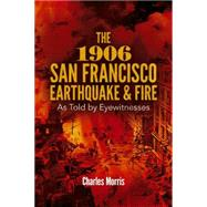The 1906 San Francisco Earthquake and Fire As Told by Eyewitnesses by Morris, Charles, 9780486802756