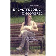 Breastfeeding Uncovered Who really decides how we feed our babies? by Brown, Amy, 9781780662756
