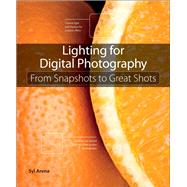 Lighting for Digital Photography From Snapshots to Great Shots (Using Flash and Natural Light for Portrait, Still Life, Action, and Product Photography) by Arena, Syl, 9780321832757