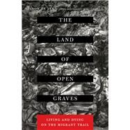 The Land of Open Graves: Living and Dying on the Migrant Trail by De León, Jason; Wells, Michael, 9780520282759