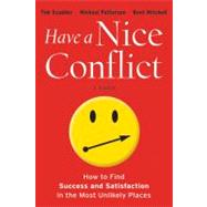 Have a Nice Conflict : How to Find Success and Satisfaction in the Most Unlikely Places by Scudder, Tim; Patterson, Michael; Mitchell, Kent, 9781118202760