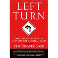 Left Turn How Liberal Media Bias Distorts the American Mind by Groseclose, Tim, PhD, 9781250002761