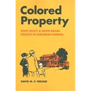 Colored Property: State Policy and White Racial Politics in Suburban America by Freund, David M. P., 9780226262765