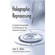 Holographic Reprocessing: A Cognitive-Experiential Psychotherapy for the Treatment of Trauma by Unknown, 9781138872769