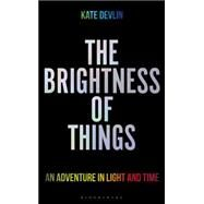 The Brightness of Things An Adventure in Light and Time by Devlin, Kate, 9781472912770