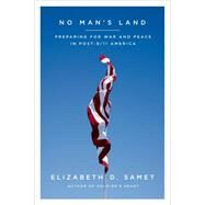 No Man's Land Preparing for War and Peace in Post-9/11 America by Samet, Elizabeth D., 9780374222772