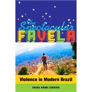 The Spectacular Favela: Violence in Modern Brazil by Robb Larkins, Erika Mary, 9780520282773