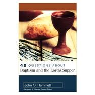40 Questions About Baptism and the Lord's Supper by Hammett, John S., 9780825442773