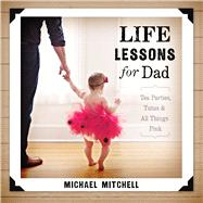 Life Lessons for Dad Tea Parties, Tutus and All Things Pink by Mitchell, Michael, 9781433682773